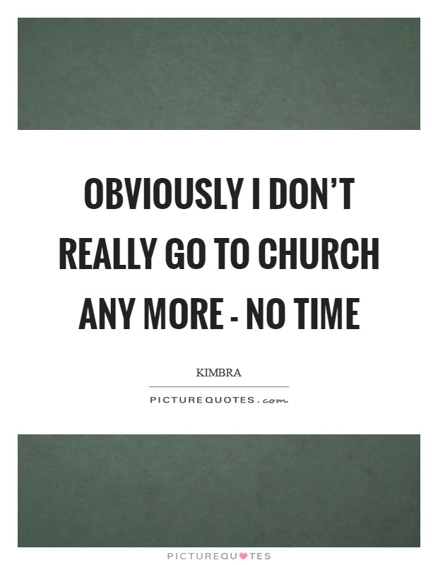 Obviously I don't really go to church any more - no time Picture Quote #1