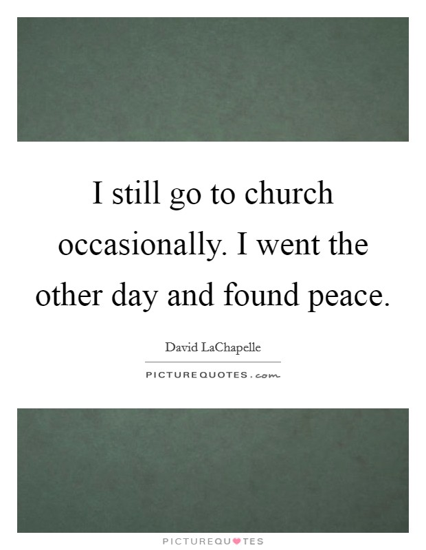 I still go to church occasionally. I went the other day and found peace Picture Quote #1