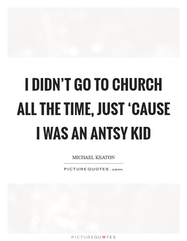 I didn't go to church all the time, just 'cause I was an antsy kid Picture Quote #1