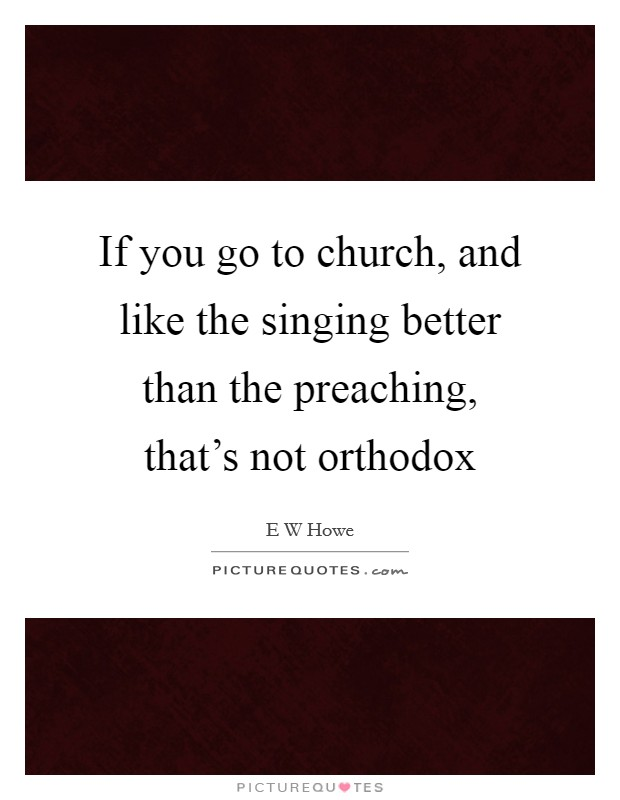 If you go to church, and like the singing better than the preaching, that's not orthodox Picture Quote #1