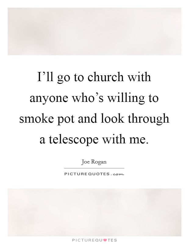 I'll go to church with anyone who's willing to smoke pot and look through a telescope with me Picture Quote #1