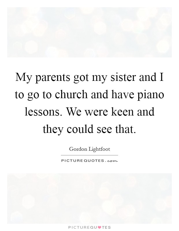 My parents got my sister and I to go to church and have piano lessons. We were keen and they could see that Picture Quote #1