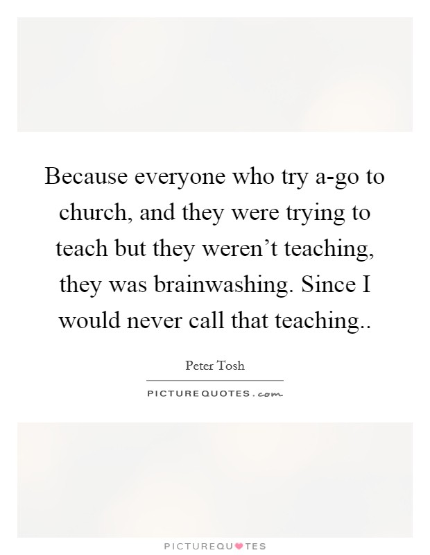 Because everyone who try a-go to church, and they were trying to teach but they weren't teaching, they was brainwashing. Since I would never call that teaching Picture Quote #1