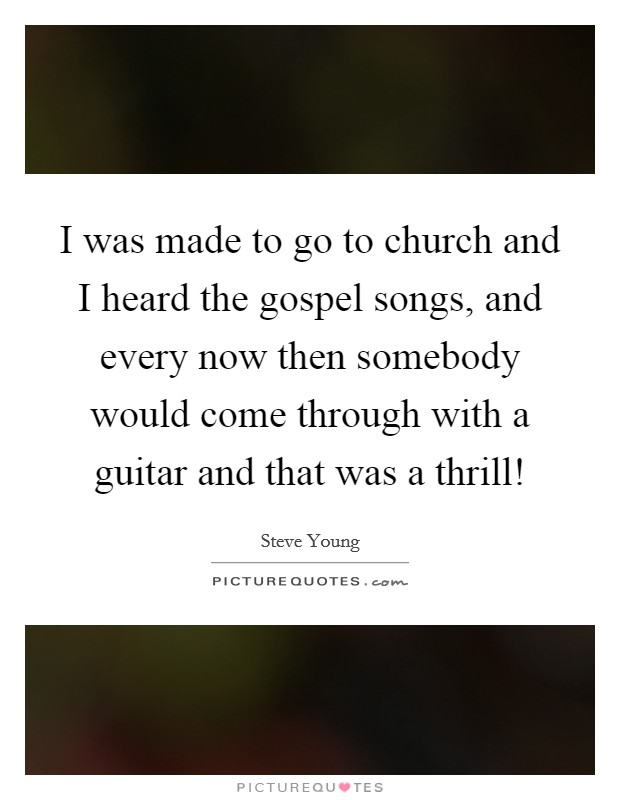 I was made to go to church and I heard the gospel songs, and every now then somebody would come through with a guitar and that was a thrill! Picture Quote #1