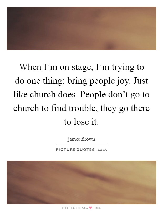 When I'm on stage, I'm trying to do one thing: bring people joy. Just like church does. People don't go to church to find trouble, they go there to lose it Picture Quote #1
