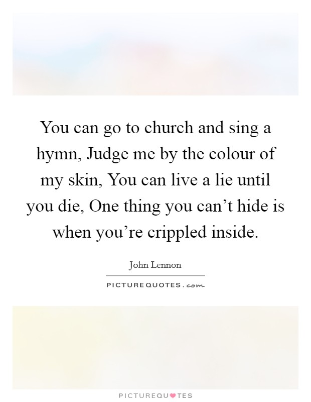 You can go to church and sing a hymn, Judge me by the colour of my skin, You can live a lie until you die, One thing you can't hide is when you're crippled inside Picture Quote #1
