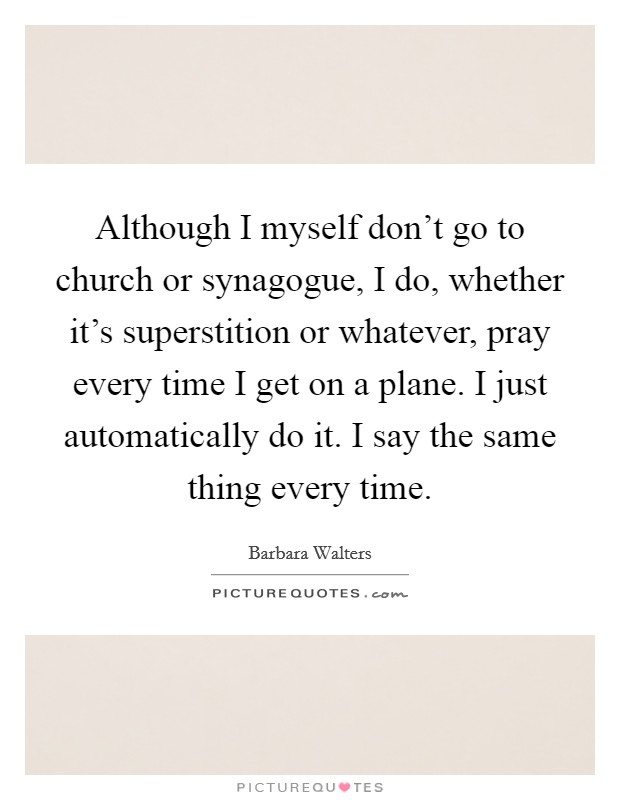 Although I myself don't go to church or synagogue, I do, whether it's superstition or whatever, pray every time I get on a plane. I just automatically do it. I say the same thing every time Picture Quote #1