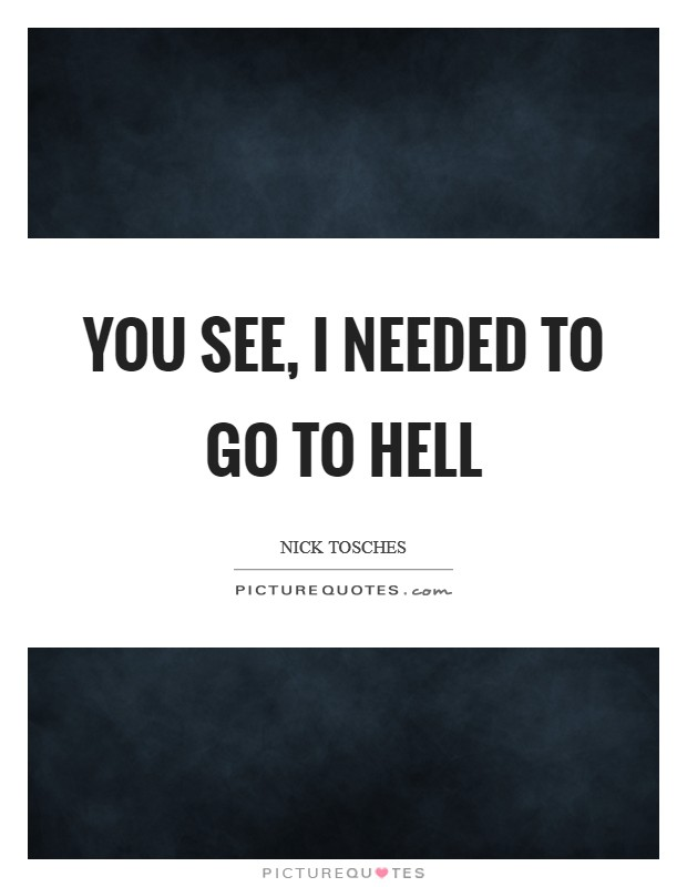 You see, I needed to go to Hell Picture Quote #1