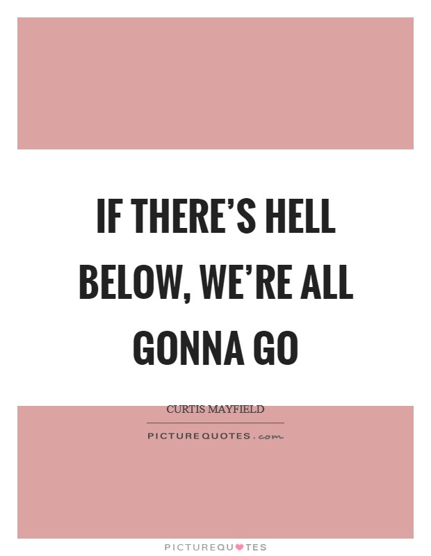 If there's hell below, we're all gonna go Picture Quote #1