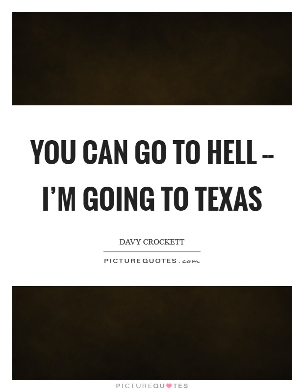 You can go to hell -- I'm going to Texas Picture Quote #1