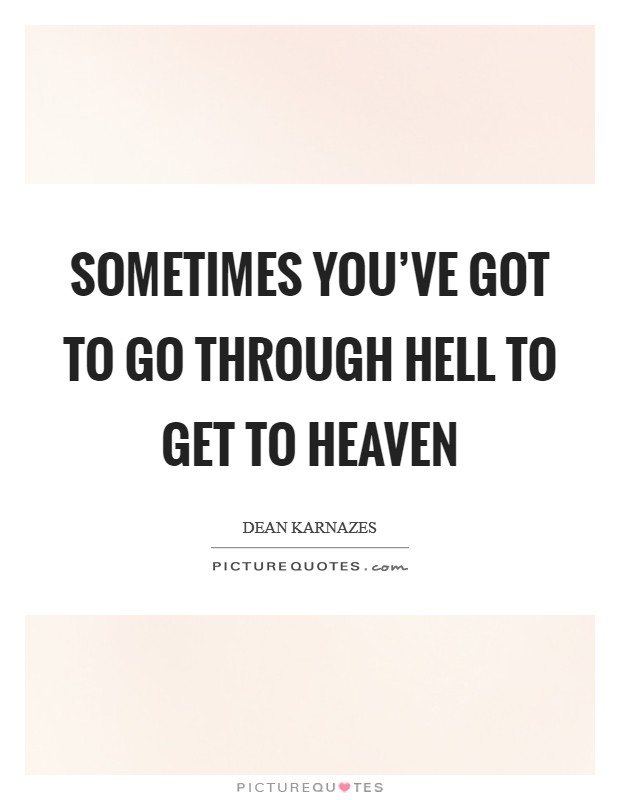 Sometimes you've got to go through hell to get to heaven Picture Quote #1