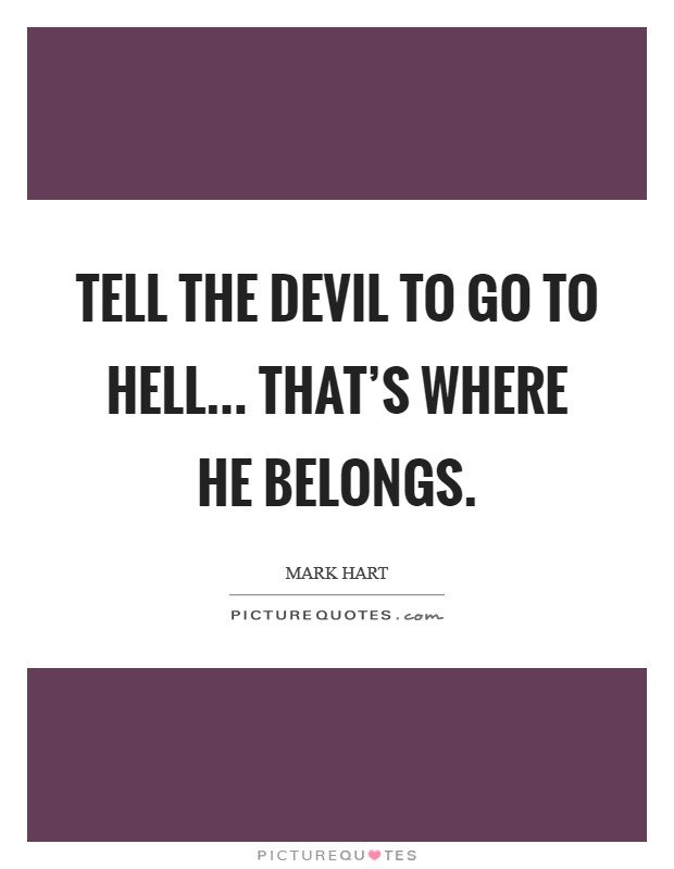 Tell the devil to go to hell... that's where he belongs Picture Quote #1