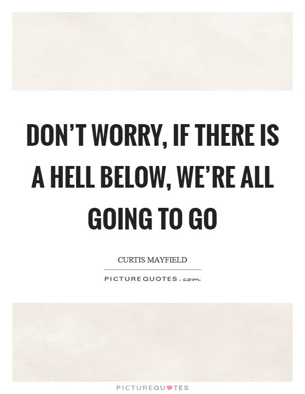 Don't worry, if there is a hell below, we're all going to go Picture Quote #1