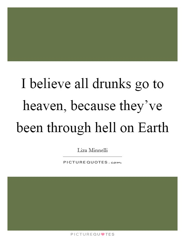 I believe all drunks go to heaven, because they've been through hell on Earth Picture Quote #1
