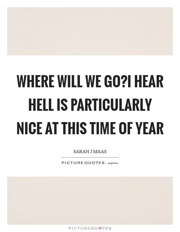Where will we go?I hear hell is particularly nice at this time of year Picture Quote #1