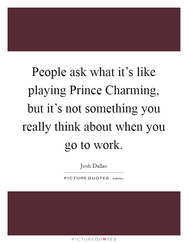 People ask what it's like playing Prince Charming, but it's not something you really think about when you go to work Picture Quote #1