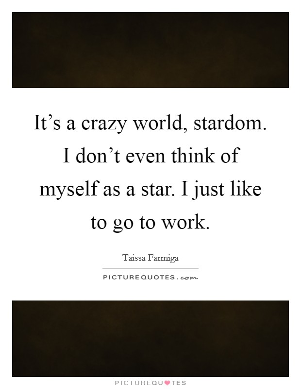 It's a crazy world, stardom. I don't even think of myself as a star. I just like to go to work Picture Quote #1