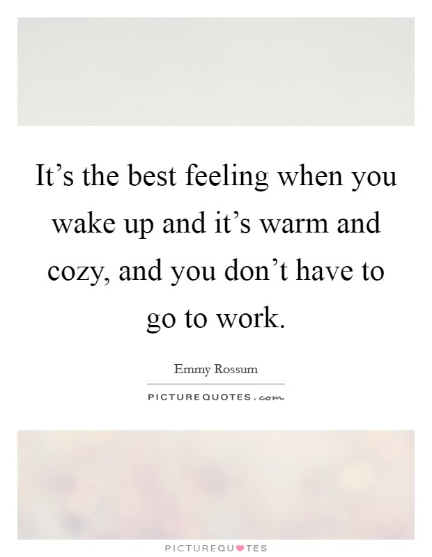 It's the best feeling when you wake up and it's warm and cozy, and you don't have to go to work Picture Quote #1