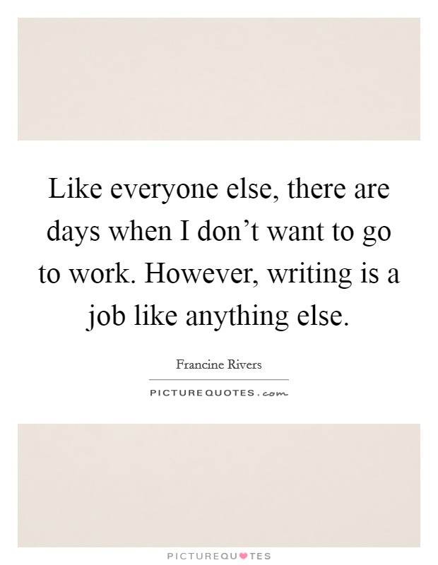 Like everyone else, there are days when I don't want to go to work. However, writing is a job like anything else Picture Quote #1