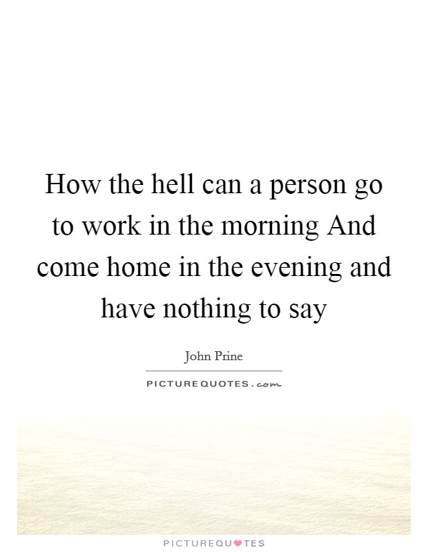 How the hell can a person go to work in the morning And come home in the evening and have nothing to say Picture Quote #1