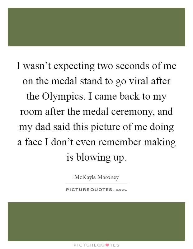 I wasn't expecting two seconds of me on the medal stand to go viral after the Olympics. I came back to my room after the medal ceremony, and my dad said this picture of me doing a face I don't even remember making is blowing up Picture Quote #1