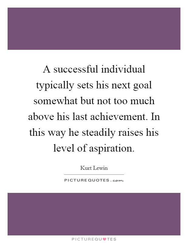 A successful individual typically sets his next goal somewhat but not too much above his last achievement. In this way he steadily raises his level of aspiration Picture Quote #1