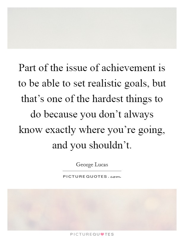 Part of the issue of achievement is to be able to set realistic goals, but that's one of the hardest things to do because you don't always know exactly where you're going, and you shouldn't Picture Quote #1