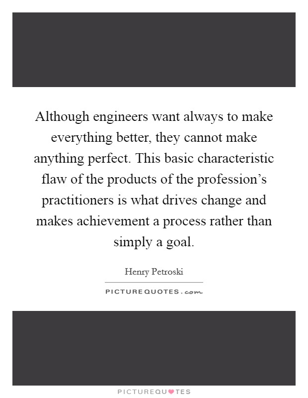 Although engineers want always to make everything better, they cannot make anything perfect. This basic characteristic flaw of the products of the profession's practitioners is what drives change and makes achievement a process rather than simply a goal. Picture Quote #1