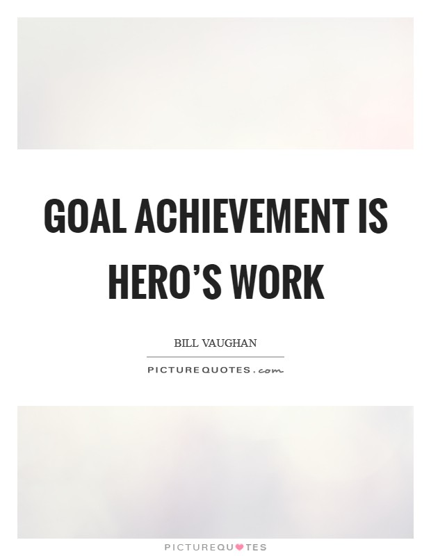 Goal achievement is hero's work Picture Quote #1