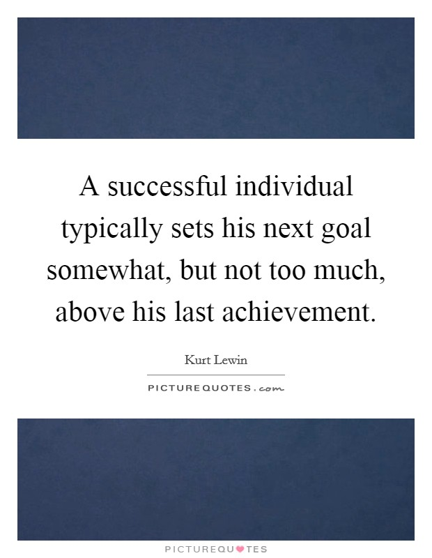 A successful individual typically sets his next goal somewhat, but not too much, above his last achievement Picture Quote #1