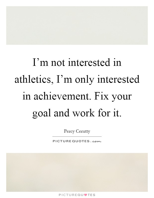 I'm not interested in athletics, I'm only interested in achievement. Fix your goal and work for it Picture Quote #1