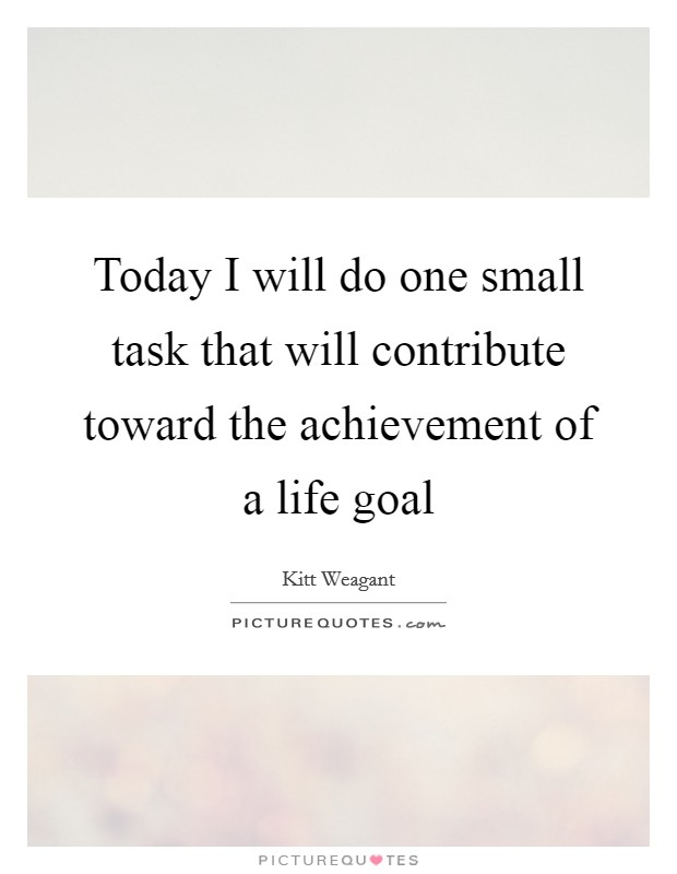 Today I will do one small task that will contribute toward the achievement of a life goal Picture Quote #1