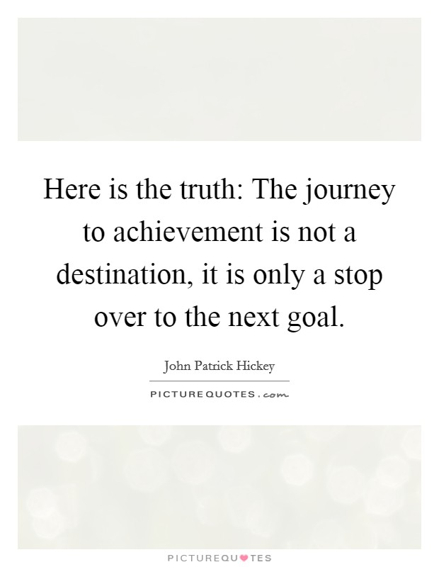 Here is the truth: The journey to achievement is not a destination, it is only a stop over to the next goal Picture Quote #1