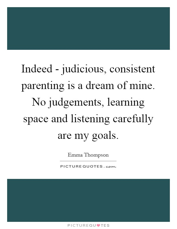 Indeed - judicious, consistent parenting is a dream of mine. No judgements, learning space and listening carefully are my goals Picture Quote #1