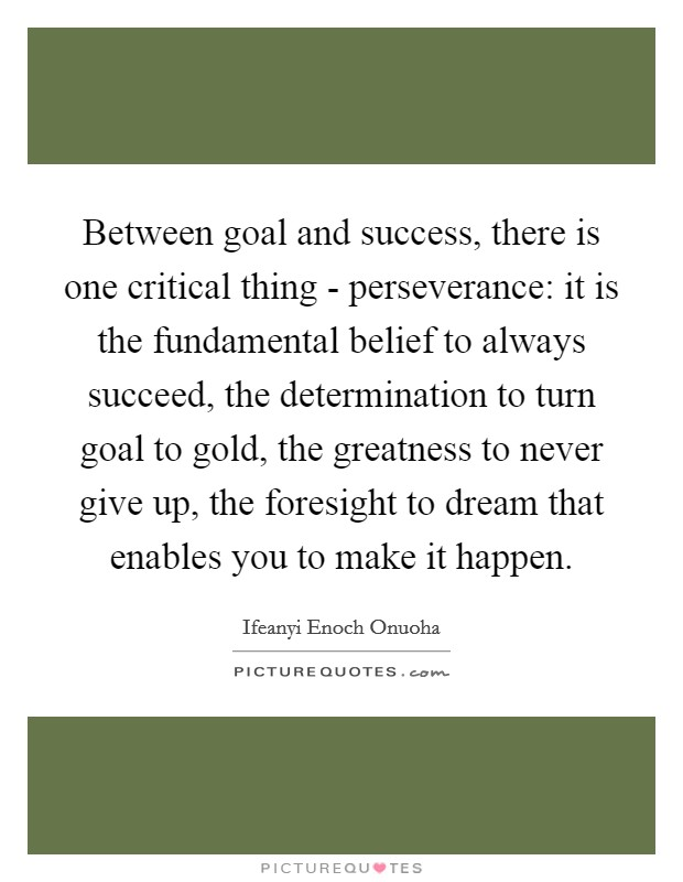 Between goal and success, there is one critical thing - perseverance: it is the fundamental belief to always succeed, the determination to turn goal to gold, the greatness to never give up, the foresight to dream that enables you to make it happen Picture Quote #1