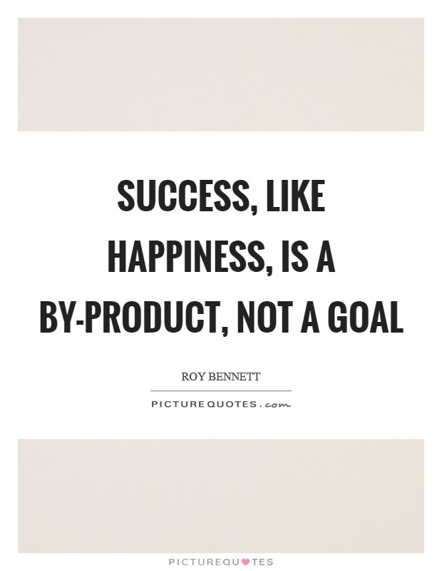 Success, like happiness, is a by-product, not a goal Picture Quote #1