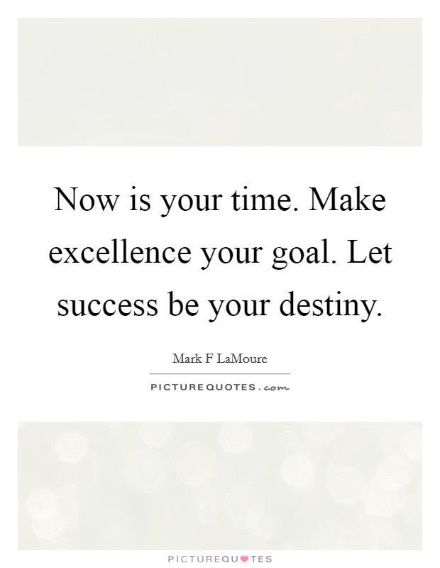 Now is your time. Make excellence your goal. Let success be your destiny Picture Quote #1