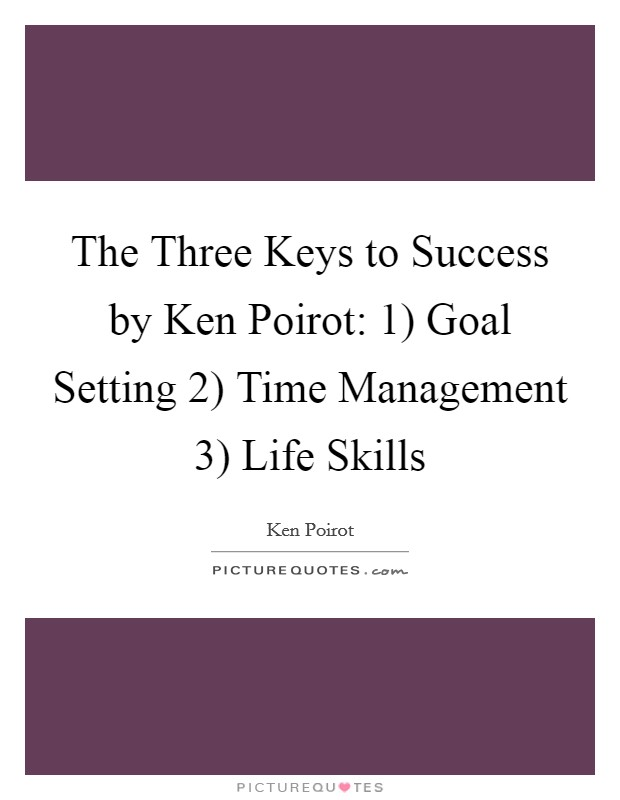 The Three Keys to Success by Ken Poirot: 1) Goal Setting 2) Time Management 3) Life Skills Picture Quote #1