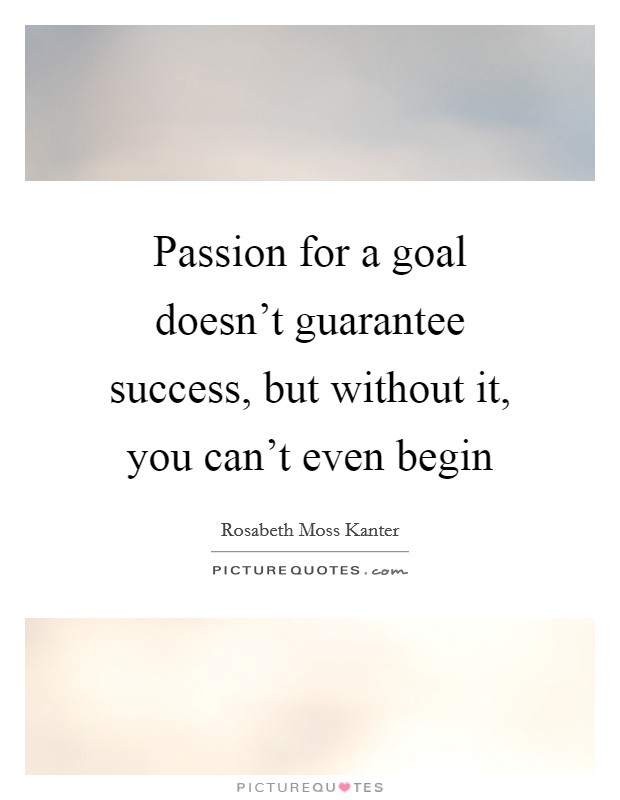 Passion for a goal doesn't guarantee success, but without ...