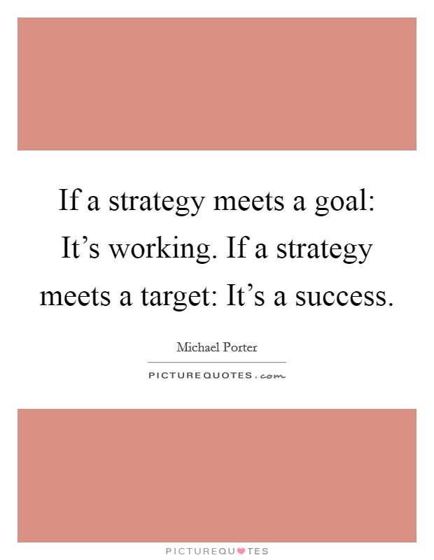 If a strategy meets a goal: It's working. If a strategy meets a target: It's a success Picture Quote #1