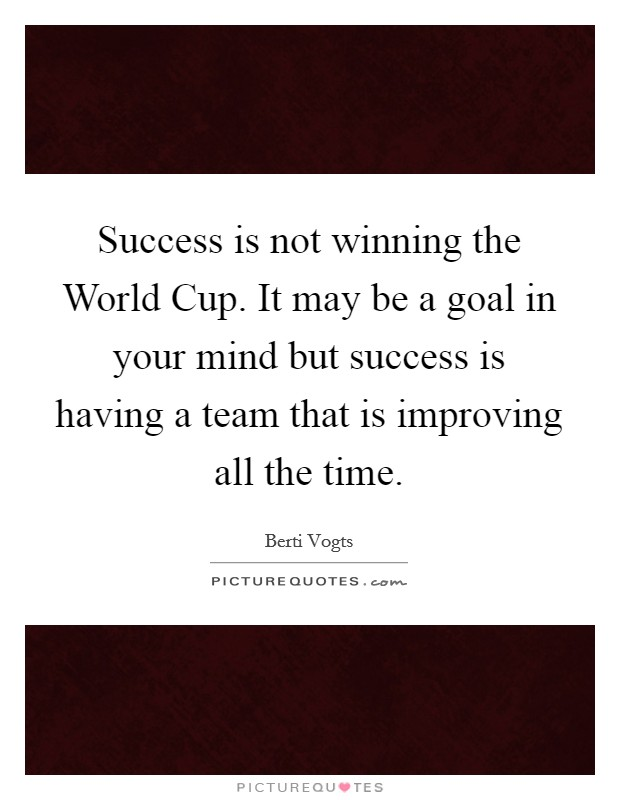 Success is not winning the World Cup. It may be a goal in your mind but success is having a team that is improving all the time Picture Quote #1