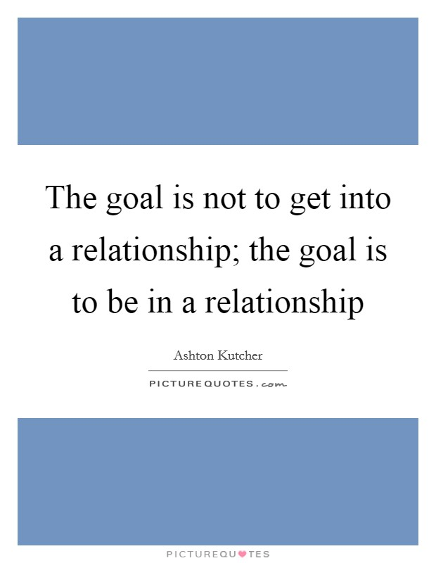 The goal is not to get into a relationship; the goal is to be in a relationship Picture Quote #1