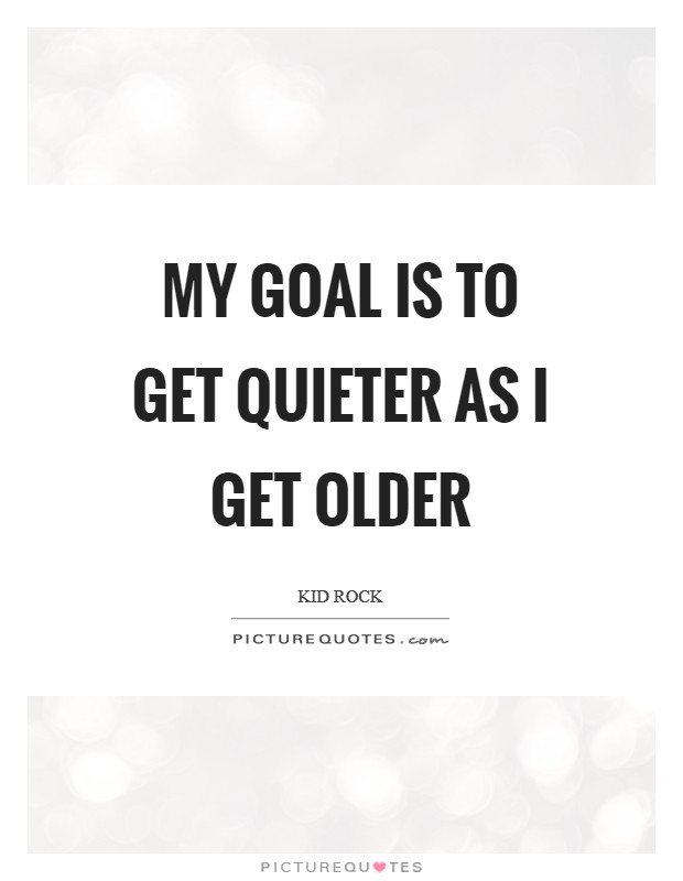 My goal is to get quieter as I get older Picture Quote #1