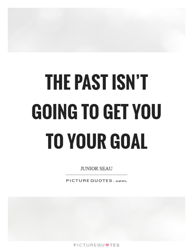 The past isn't going to get you to your goal Picture Quote #1