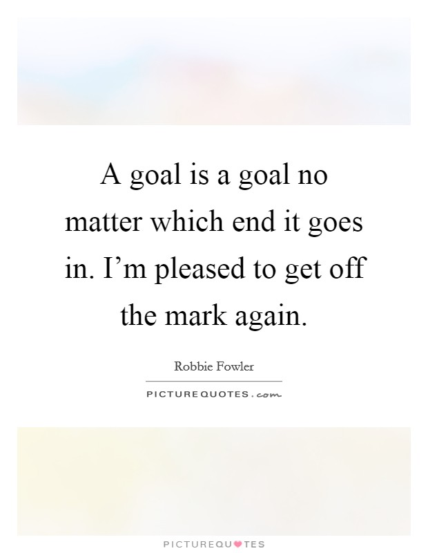 A goal is a goal no matter which end it goes in. I'm pleased to get off the mark again Picture Quote #1
