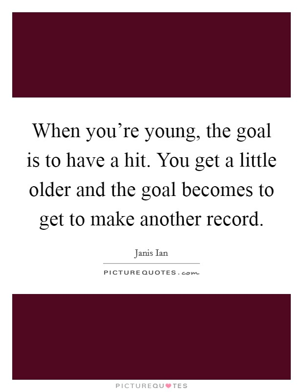 When you're young, the goal is to have a hit. You get a little older and the goal becomes to get to make another record Picture Quote #1