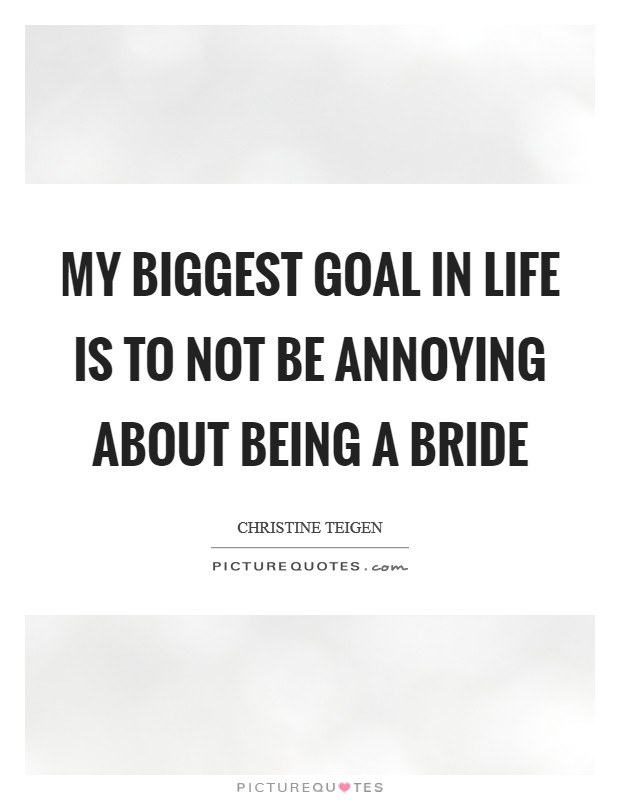 My biggest goal in life is to not be annoying about being a bride Picture Quote #1