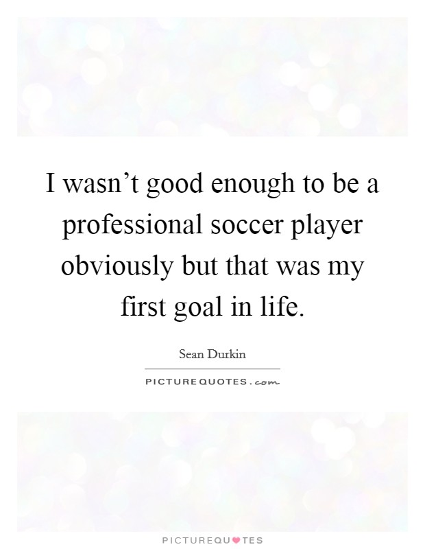 I wasn't good enough to be a professional soccer player obviously but that was my first goal in life Picture Quote #1