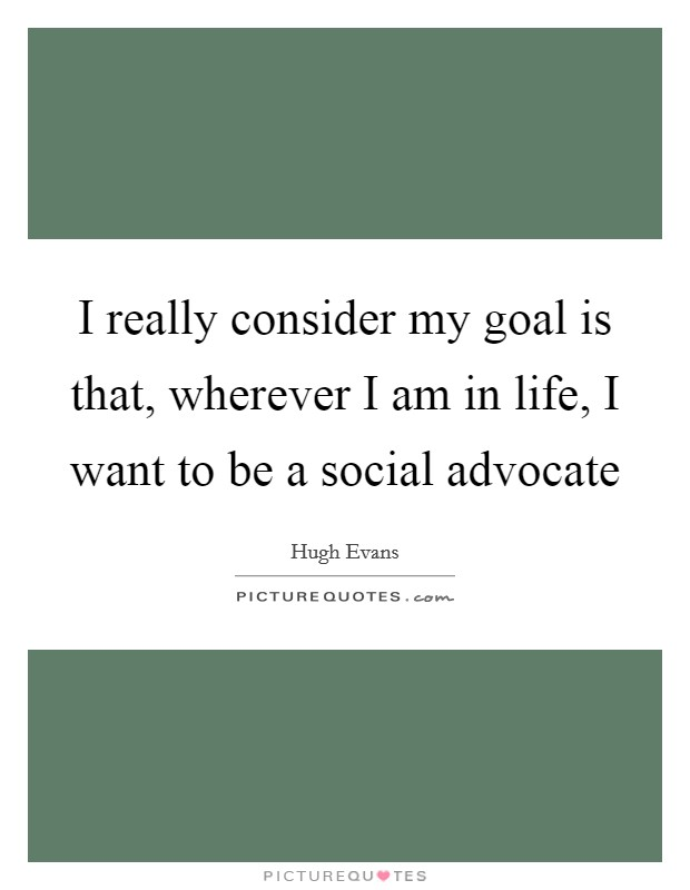 I really consider my goal is that, wherever I am in life, I want to be a social advocate Picture Quote #1