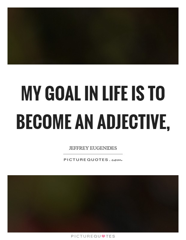 My goal in life is to become an adjective, Picture Quote #1